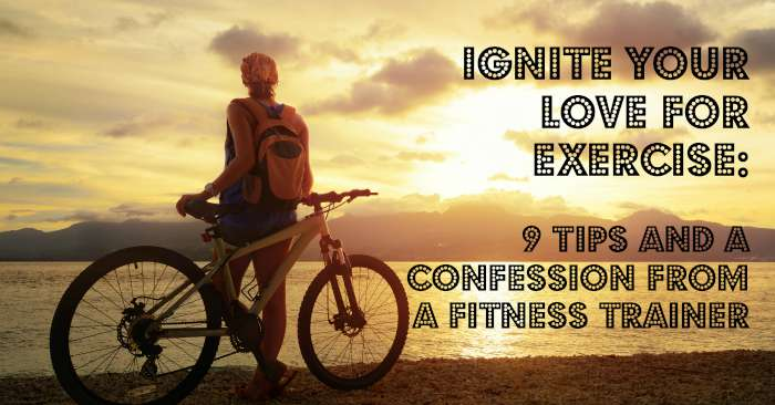 Ignite your Love for Exercise – 9 Tips and a Confession